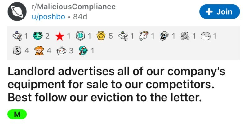 Landlord tries and fails to sell tenants' equipment to competitors | r/MaliciousCompliance u/poshbo 84d Join 1 2 1 @1 4 3 1 Landlord advertises all our company's equipment sale our competitors. Best follow our eviction letter. M UPDATED TI;dr (SPOILERS) landlord gives us 7 days vacate our leisure business building, he thinks cant empty business during lockdown, and proceeds advertise OUR equipment sale our competition sell everything 7 days and destroy rest. Enjoy no rent and loss potential buye