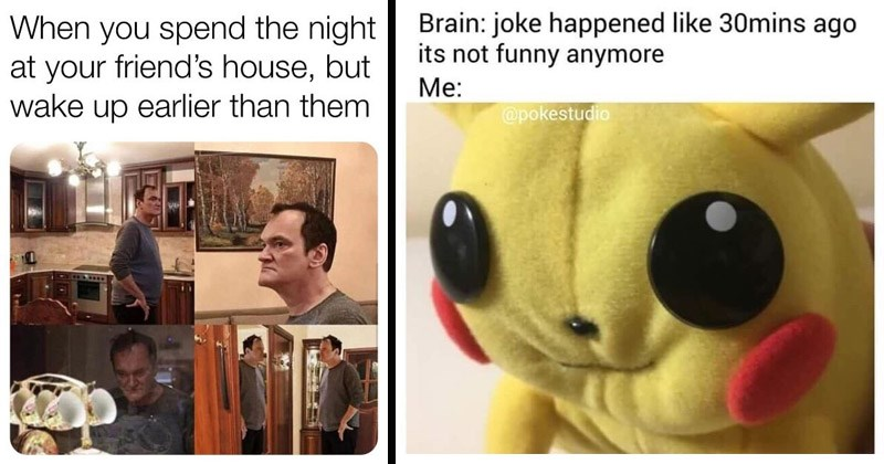 Funny random memes | spend night at friend's house, but wake up earlier than them Tarantino walking around | Brain: joke happened like 30mins ago its not funny anymore pokestudio Pikachu plushie trying not to laugh