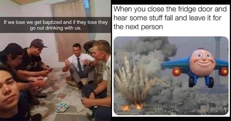 Funny random memes | If lose get baptized and if they lose they go out drinking with us. playing cards with Jehova's Witnesses | close fridge door and hear some stuff fall and leave next person Jay Jay Bombing tiny plane flying away