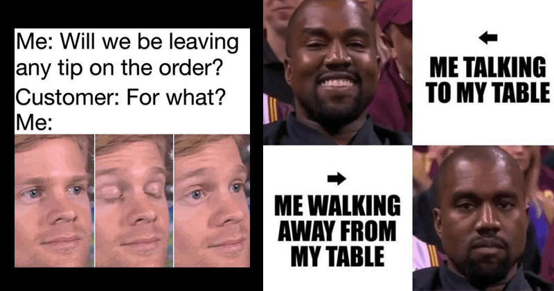 funny service industry memes | Will be leaving any tip on order? Customer Blinking white guy Drew Scanlon | TALKING MY TABLE WALKING AWAY MY TABLE Kanye West smiling and serious