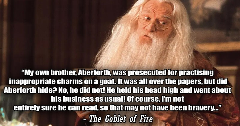 Funny moments from the Harry Potter books that weren't in the movies | My own brother, Aberforth prosecuted practising inappropriate charms on goat all over papers, but did Aberforth hide? No, he did not! He held his head high and went about his business as usual course not entirely sure he can read, so may not have been bravery Goblet Fire