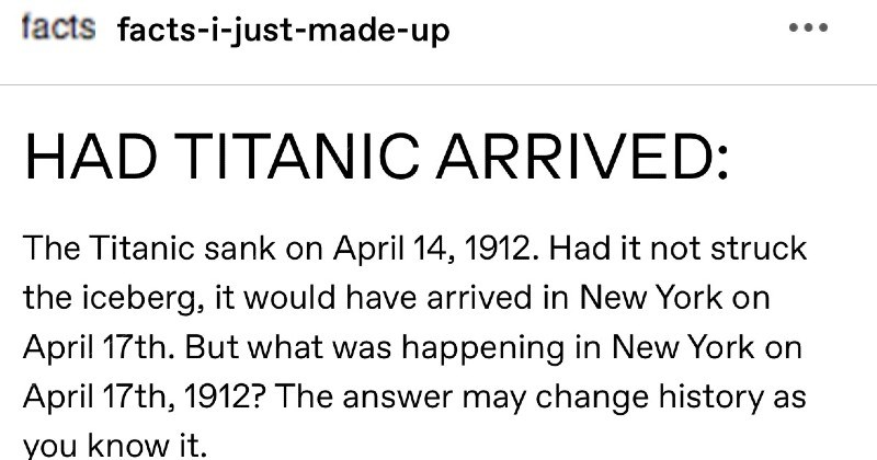 Funny and creative made up tumblr Titanic story | facts facts--just-made-up HAD TITANIC ARRIVED Titanic sank on April 14, 1912. Had not struck iceberg would have arrived New York on April 17th. But happening New York on April 17th, 1912 answer may change history as know .