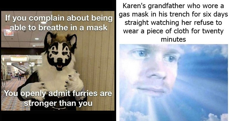 Funny dank memes about masks and the pandemic | Karen's grandfather who wore gas mask his trench six days straight watching her refuse wear piece cloth twenty minutes UA Greek Boi Drew Scanlon blinking white guy in the sky | If complain about being able breathe mask openly admit furries are stronger than Violent J Juggalo ICP fursona