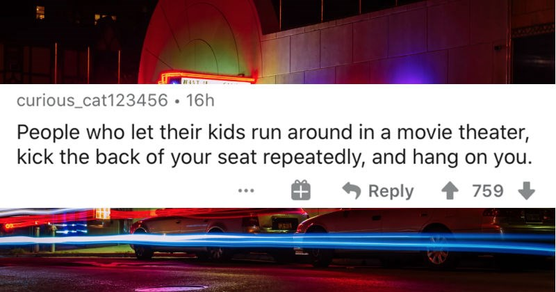 An AskReddit thread about giveaways for people with zero manners | curious_cat123456 16h People who let their kids run around movie theater, kick back seat repeatedly, and hang on Reply 759