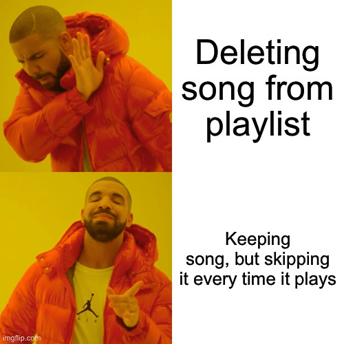 top ten 10 dank memes daily | Deleting song playlist Keeping song, but skipping every time plays imgflip.com funny Drakeposting meme