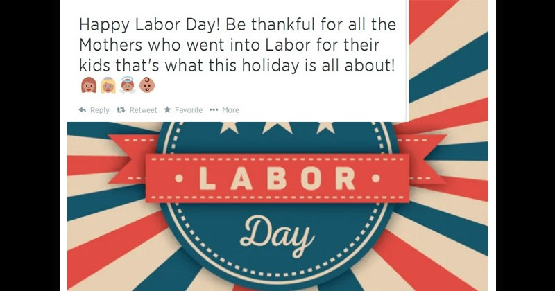 Funny and cringey social media posts | Happy Labor Day! Be thankful all Mothers who went into Labor their kids 's this holiday is all about! 6 Reply t7 Retweet Favorite More •LABOR Day