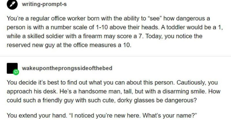 A funny Tumblr post about guy being able to see superheroes' threat level | writing-prompt-s regular office worker born with ability see dangerous person is with number scale 1-10 above their heads toddler would be 1, while skilled soldier with firearm may score 7. Today notice reserved new guy at office measures 10. wakeupontheprongssideofthebed decide 's best find out can about this person. Cautiously approach his desk. He's handsome man, tall, but with disarming smile could such friendly guy
