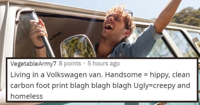 people reveal things that are cool if you're handsome but creepy if you're ugly - cover pic redditor example living in a Volkswagen van | VegetableArmy7 8 points 5 hours ago Living Volkswagen van. Handsome hippy, clean carbon foot print blagh blagh blagh Ugly=creepy and homeless