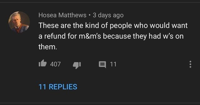 top ten 10 rare insults of the week | Hosea Matthews 3 days ago These are kind people who would want refund m&m's because they had w's on them. 407 11 11 REPLIES