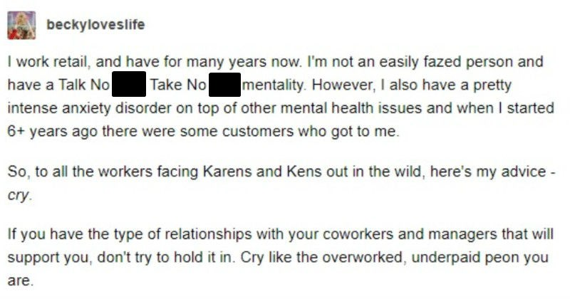 A Tumblr thread about counteracting Karens and Kens with tears | beckyloveslife work retail, and have many years now not an easily fazed person and have Talk No Shit, Take No Shit mentality. However also have pretty intense anxiety disorder on top other mental health issues and started 6+ years ago there were some customers who got So all workers facing Karens and Kens out wild, here's my advice cry. If have type relationships with coworkers and managers will support don't try hold Cry like over