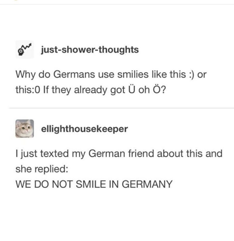top ten 10 tumblr posts daily | just-shower-thoughts Why do Germans use smilies like this or this:0 If they already got oh ellighthousekeeper just texted my German friend about this and she replied DO NOT SMILE GERMANY