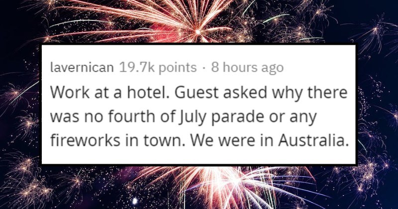 Stupid things people have heard said | lavernican 19.7k points 8 hours ago Work at hotel. Guest asked why there no fourth July parade or any fireworks town were Australia.