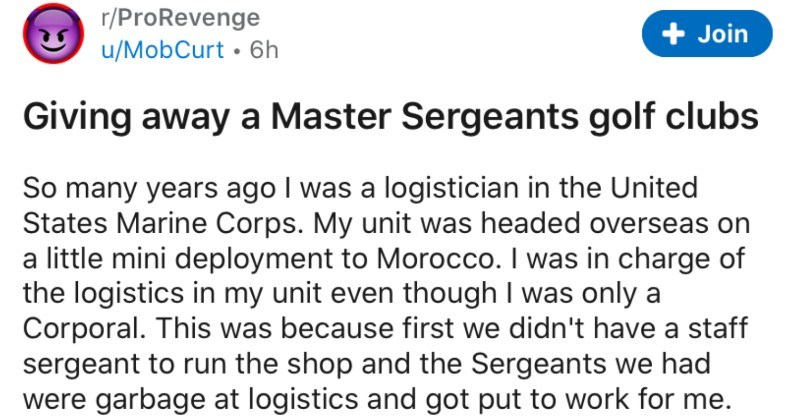 Logistician pulls a fast one on an entitled master sergeant | r/ProRevenge u/MobCurt 6h Join Giving away Master Sergeants golf clubs So many years ago logistician United States Marine Corps. My unit headed overseas on little mini deployment Morocco charge logistics my unit even though only Corporal. This because first didn't have staff sergeant run shop and Sergeants had were garbage at logistics and got put work