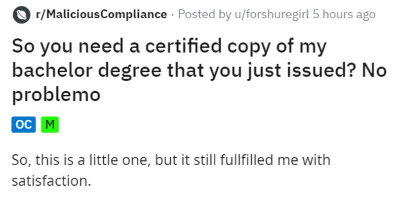 Bureaucrat at school needs a copy made of a degree she issues | r/MaliciousCompliance Posted by u/forshuregirl 5 hours ago So need certified copy my bachelor degree just issued? No problemo oc M So, this is little one, but still fullfilled with satisfaction. During my last semester my bachelor degree already applied masters degree at same university. So go through normal application process and get accepted (yay but as didn't have my bachelor degree at point had produce certified copy my degree