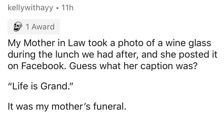 Askreddit thread wants people to share their funeral horror stories, death, bad things at funerals, depressing | kellywithayy 11h O 1 Award My Mother Law took photo wine glass during lunch had after, and she posted on Facebook. Guess her caption Life is Grand my mother's funeral.