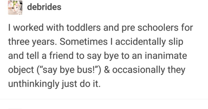 "A funny Tumblr thread about people's various mental slip-ups | debrides worked with toddlers and pre schoolers three years. Sometimes accidentally slip and tell friend say bye an inanimate object say bye bus occasionally they unthinkingly just do Ca autisticcole glad there's teacher version accidentally called teacher 'mom"" hermionegranger worked at Medieval Times occasionally would slip real life and call people ""my lord"""