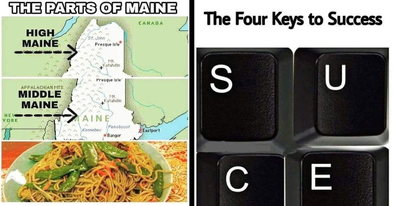funny, stupid and clever puns | PARTS MAINE CANADA HIGH MAINE St. John Presque Isle Mt. Katahdin Presque Isle APPALACHIAN MTS. MIDDLE Mt. Katahdin MAINE NEW AINE Penobscot YORK Kennebec Eastport Bangor Lo mein Low Maine | Four Keys Success S U CE keyboard