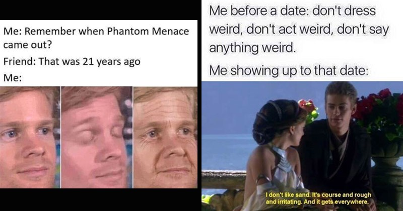 Funny memes about Star Wars | Remember Phantom Menace came out? Friend 21 years ago : Drew Scanlon blinking white guy old | before date: don't dress weird, don't act weird, don't say anything weird showing up date don't like sand s course and rough and irritating. And gets everywhere.