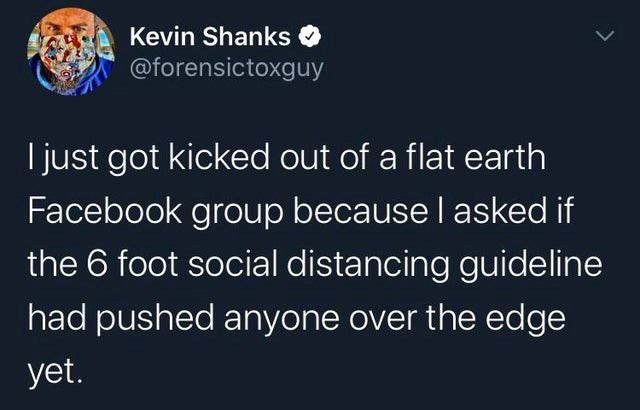 top ten daily tweets from white people twitter | Kevin Shanks @forensictoxguy just got kicked out flat earth Facebook group because l asked if 6 foot social distancing guideline had pushed anyone over edge yet.