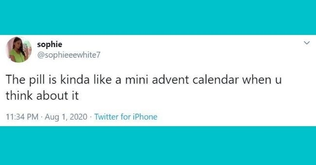 funniest tweets written by women - cover pic about the pill being like an advent calendar | tweet by sophie @sophieeewhite7 pill is kinda like mini advent calendar u think about