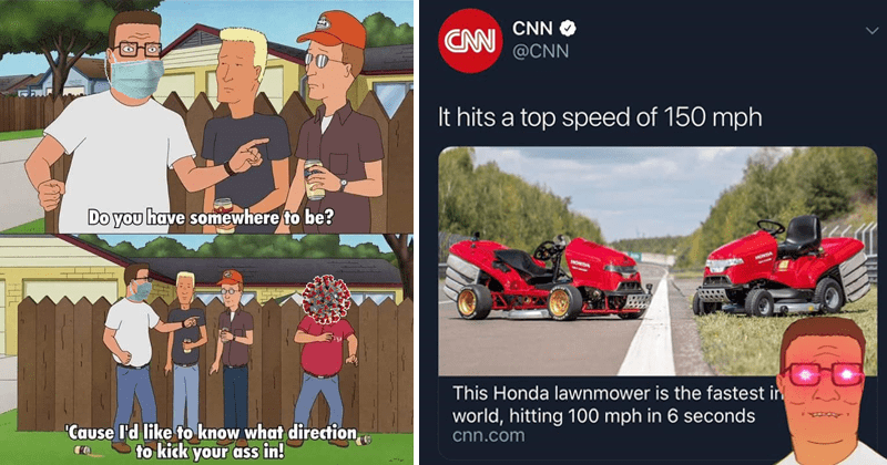 funny king of the hill memes | Do have somewhere be Cause like know direction kick ass ROFLBOT | CNN CNN @CNN hits top speed 150 mph HONDA HONDA This Honda lawnmower is fastest world, hitting 100 mph 6 seconds cnn.com Hank Hill with red glowing eyes