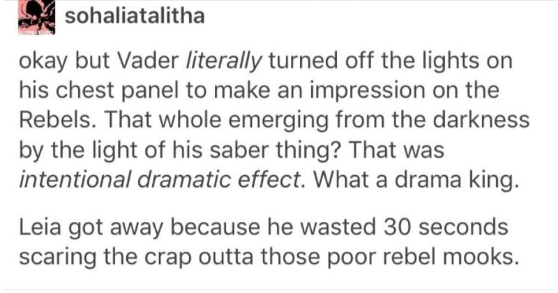 Tumblr thread on how Darth Vader is very dramatic | sohaliatalitha okay but Vader literally turned off lights on his chest panel make an impression on Rebels whole emerging darkness by light his saber thing intentional dramatic effect drama king. Leia got away because he wasted 30 seconds scaring crap outta those poor rebel mooks. lunacyandlovliness And since they're indicators, he would have had turn his life support off. So he nearly died drama. fuckyeahdiomedes Vader lives on mustafar planet