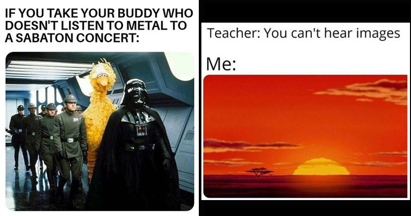 Funny memes about music | IF TAKE BUDDY WHO DOESN'T LISTEN METAL SABATON CONCERT: big bird walking with stromtroopers and Darth Vader | Teacher can't hear images : sunrise from The Lion King