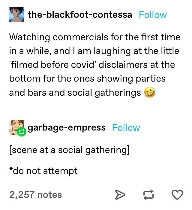 top ten 10 tumblr posts daily | -blackfoot-contessa Follow Watching commercials first time while, andI am laughing at little 'filmed before covid' disclaimers at bottom ones showing parties and bars and social gatherings garbage-empress Follow [scene at social gathering do not attempt 2,257 notes