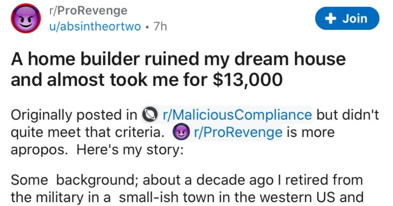 Home builder ruins man's dream house, so he decides to file a lien | r/ProRevenge Join u/absintheortwo 7h home builder ruined my dream house and almost took 13,000 Originally posted O r/MaliciousCompliance but didn't quite meet criteria. O r/ProRevenge is more apropos. Here's my story: Some background; about decade ago retired military small-ish town western US and managed land near dream job said small town. With my new grown up job and pension hand, plus my wife's income decide going build