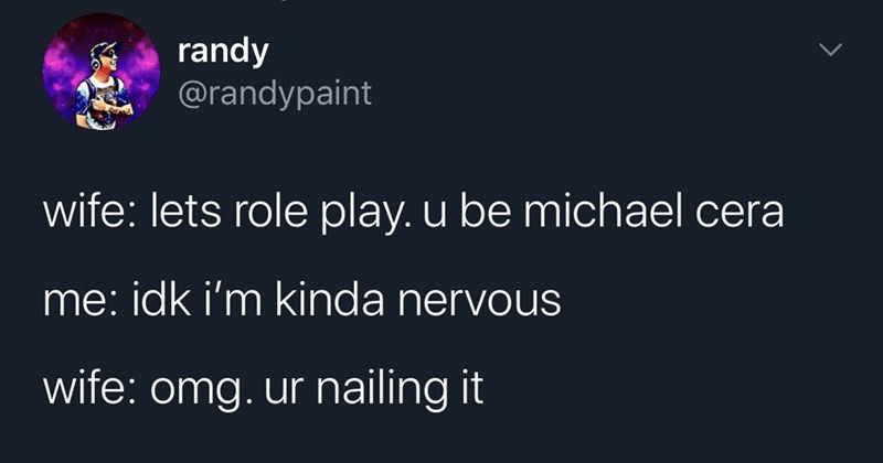 funny random tweets | randy @randypaint wife: lets role play. u be michael cera idk kinda nervous wife: omg. ur nailing 6:05 PM 2020-07-31 Twitter iPhone 547 Retweets and comments 6,443 Likes