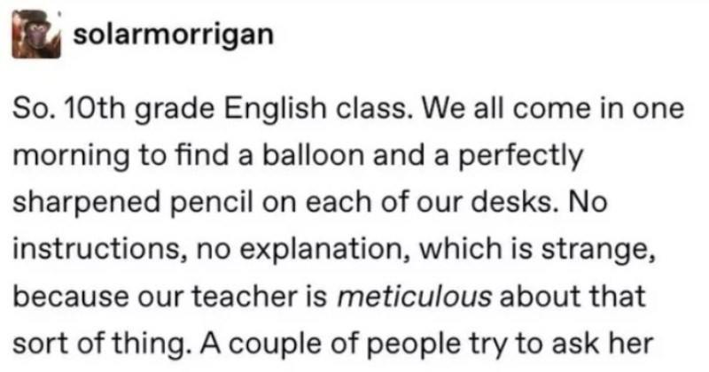 Teacher underestimates students with balloon test | solarmorrigan So. 10th grade English class all come one morning find balloon and perfectly sharpened pencil on each our desks. No instructions, no explanation, which is strange, because our teacher is meticulous about sort thing couple people try ask her and she says get She takes role and then announces she needs go copy room and she'll be back couple minutes