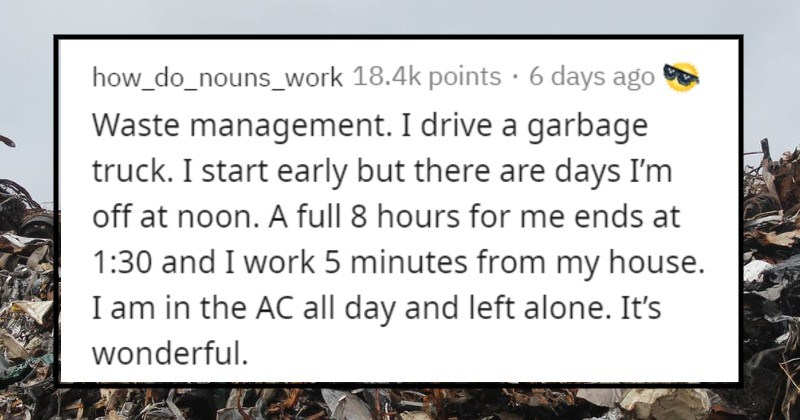 People who enjoy their jobs explain why they like them | how_do_nouns_work 18.4k points 6 days ago Waste management drive garbage truck start early but there are days off at noon full 8 hours ends at 1:30 and work 5 minutes my house am AC all day and left alone s wonderful.
