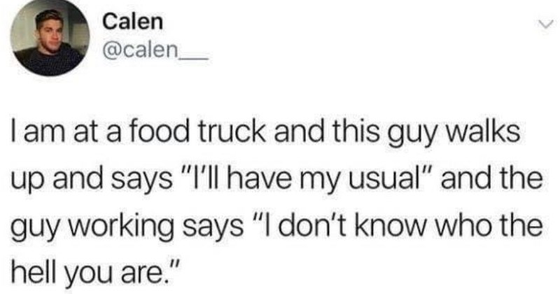 awkwar stories and funny moments tweets | Calen @calen I am at food truck and this guy walks up and says have my usual and guy working says don't know who hell are.