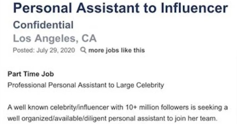 "A ridiculous job listing for a celebrity influencer assistant gets roasted | Personal Assistant Influencer Confidential Los Angeles, CA Posted: July 29, 2020 Q more jobs like this Part Time Job Professional Personal Assistant Large Celebrity well known celebritylinfluencer with 10+ million followers is seeking well organized/available/diligent personal assistant join her team. This is part time ""Personal Assistant"" position but will eventually transition full time if properly qualified ideal can"