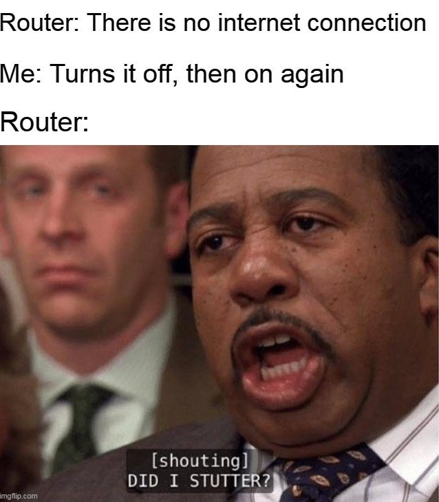 top ten 10 memes daily   Router: There is no internet connection Turns off, then on again Router shouting] DID STUTTER? imgflip.com The Office meme