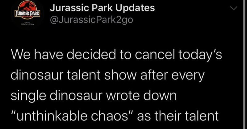 "A collection of funny updates from Jurassic Park On Twitter | Jurassic Park Updates @JurassicPark2go JURASSIC PARK have decided cancel today's dinosaur talent show after every single dinosaur wrote down ""unthinkable chaos"" as their talent"