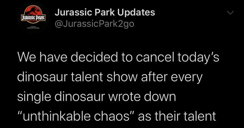 "funny tweets from jurassic park updates | Jurassic Park Updates @JurassicPark2go JURASSIC PARK have decided cancel today's dinosaur talent show after every single dinosaur wrote down ""unthinkable chaos"" as their talent"