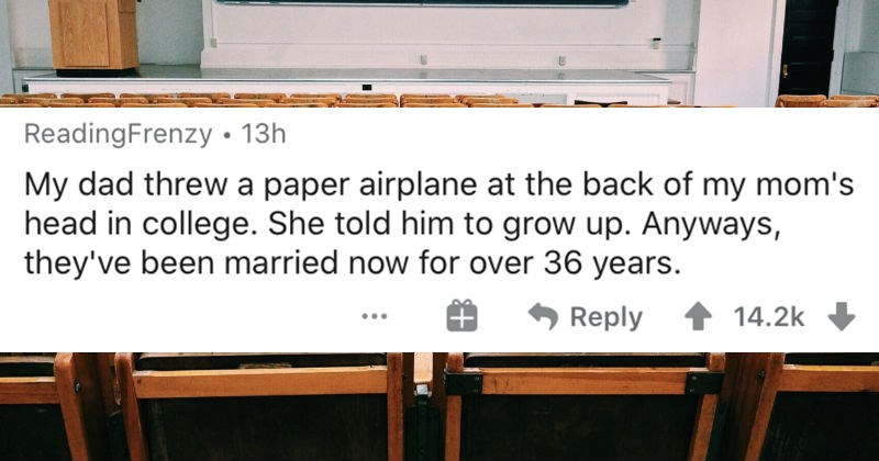 People describe their wild and unexpected marriage stories | ReadingFrenzy 13h My dad threw paper airplane at back my mom's head college. She told him grow up. Anyways, they've been married now over 36 years.