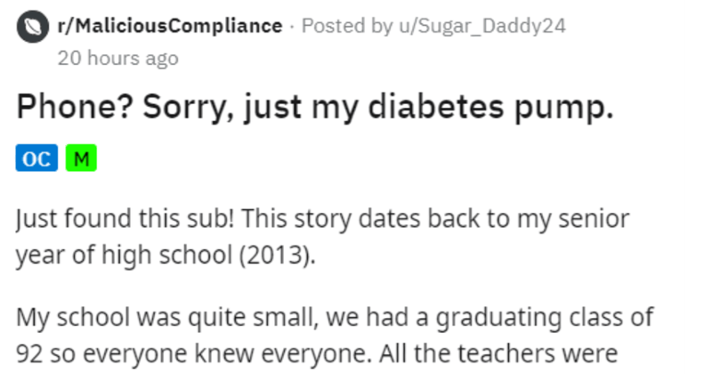 Teacher tries to confiscate diabetes pump | r/MaliciousCompliance Posted by u/Sugar_Daddy24 20 hours ago Phone? Sorry, just my diabetes pump. oc M Just found this sub! This story dates back my senior year high school (2013 My school quite small had graduating class 92 so everyone knew everyone. All teachers were amazing and very involved our academic lives, but most part had nothing but good intentions. Unfortunately there 1 teacher, our English AP teacher, who just an absolute jerk. She type