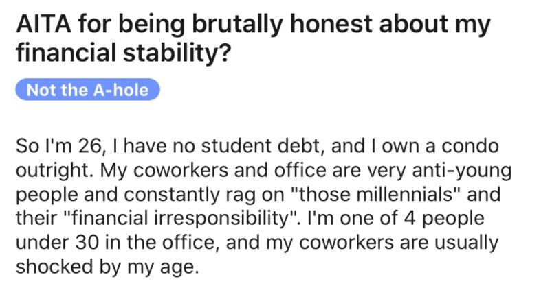 "Guy gets brutally honest about the source of his financial stability | r/AmltheAsshole u/No-Wing-868• 1d Join 1 1 5 1 AITA being brutally honest about my financial stability? Not hole So l'm 26 have no student debt, and own condo outright. My coworkers and office are very anti-young people and constantly rag on ""those millennials"" and their ""financial irresponsibility one 4 people under 30 office, and my coworkers are usually shocked by my age."