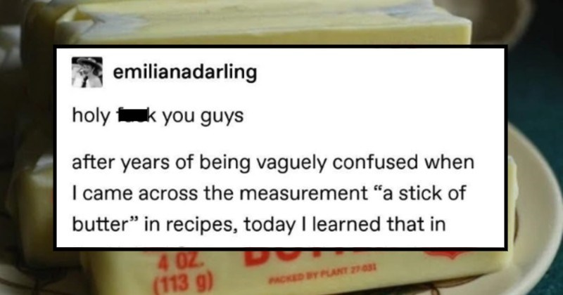 Tumblr thread on what a stick of butter is | emilianadarling holy fuck guys after years being vaguely confused came across measurement stick butter recipes, today learned United States they sell butter these skinny stick things: SWEET UNSALTED) NET WT. UKDA 4 02 BUTTER (113 g) PACKED DY PLANT 22 DWEET UNSALTED USDA NET WT. 4 0Z (113 g) BUTTER PACKED BY PPLANT 27031