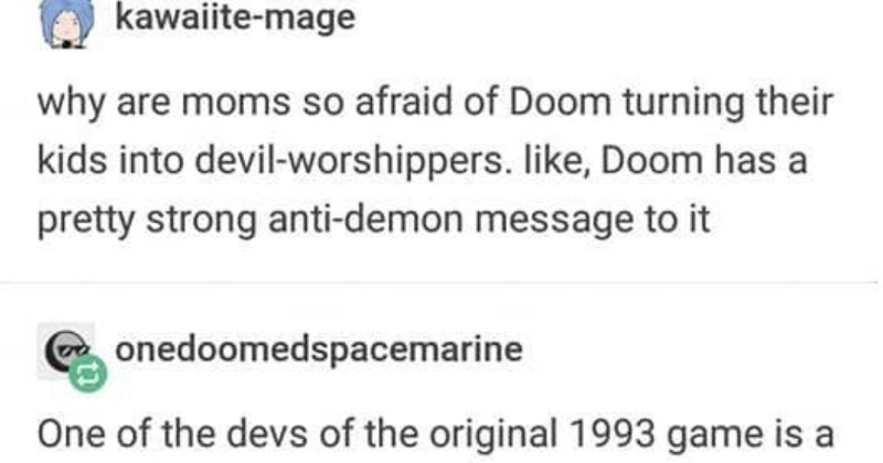 A Tumblr thread explains why moms don't need to fear the Doom video game   kawaiite-mage why are moms so afraid Doom turning their kids into devil-worshippers. like, Doom has pretty strong anti-demon message onedoomedspacemarine One devs original 1993 game is mormon with exact position.