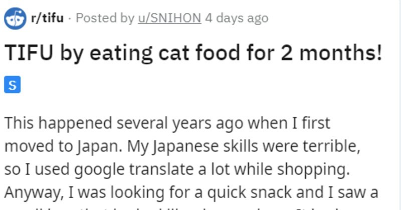 Person mistakes Japanese cat food for human food | r/tifu Posted by u/SNIHON 4 days ago TIFU by eating cat food 2 months! This happened several years ago first moved Japan. My Japanese skills were terrible, so used google translate lot while shopping. Anyway looking quick snack and saw small bag looked like rice crackers had picture cheese and fish on so thought just unique Japanese flavor used picture translate and said something like healthy cheese Nothing about cat at all(well nothing transla