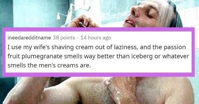men reveal girly things they do on a regular basis - cover image man saying he used wife's shaving cream because it smells good | ineedaredditname 38 points 14 hours ago use my wife's shaving cream out laziness, and passion fruit plumegranate smells way better than iceberg or whatever smells men's creams are.