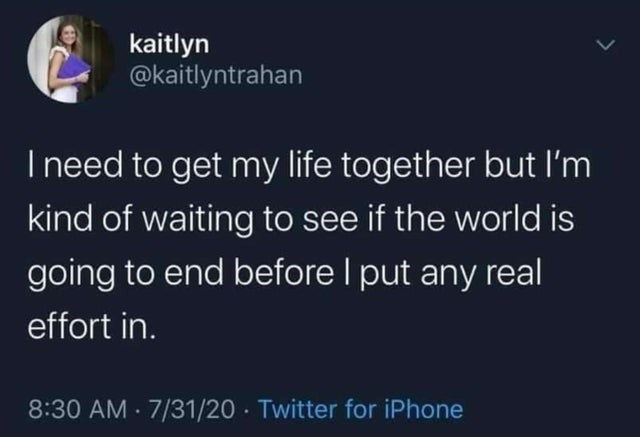 top ten daily tweets from white people twitter | Person - kaitlyn @kaitlyntrahan need get my life together but l'm kind waiting see if world is going end before put any real effort 8:30 AM 7/31/20 Twitter iPhone