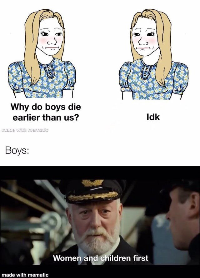 top ten 10 dank memes daily | Why do boys die earlier than us? Idk made with mematic Вoys: Women and children first made with mematic Wojak comic Titanic