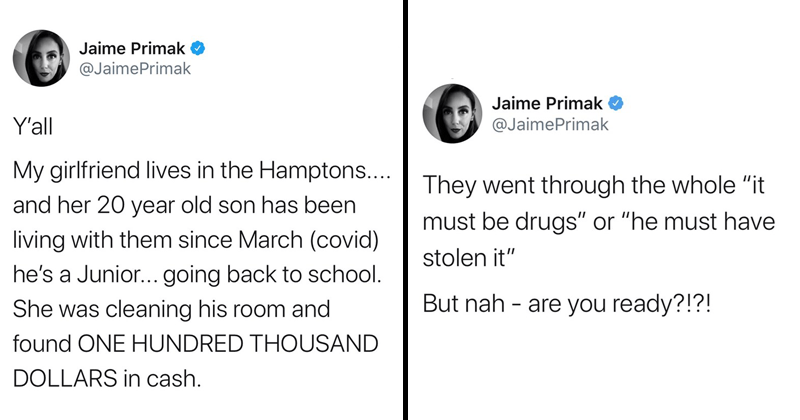 "funny twitter thread about 20 year old whose mom found 100k in his bedroom, turns out he was having sex with older women for money, twitter reactions, viral tweet, the hamptons, new york, rich people | Jaime Primak O @JaimePrimak Y'all My girlfriend lives Hamptons and her 20 year old son has been living with them since March (covid) he's Junior going back school. She cleaning his room and found ONE HUNDRED THOUSAND DOLLARS cash | They went through whole must be drugs"" or ""he must have stolen But"