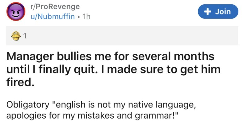 "Manager bullies an employee till they quit, so the employee reports them for their misconduct | r/ProRevenge u/Nubmuffin 1h Join 1 Manager bullies several months until finally quit made sure get him fired. Obligatory ""english is not my native language, apologies my mistakes and grammar This happened around 2016 at time 25/26M) been without job while, looking better paying job than had before and found one at camera security company looking hire someone servicedesk."