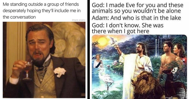 Funny random memes | standing outside group friends desperately hoping they'll include conversation @tank.sinatra Leonardo Dicaprio laughing | God made Eve and these animals so wouldn't be alone Adam: And who is lake God don't know. She there got here Queen Elizabeth