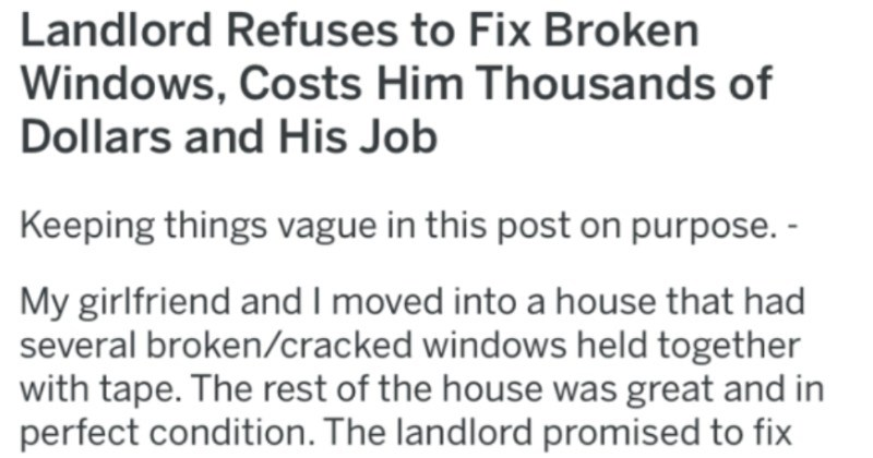 Landlord won't fix tenant's broken windows, and it costs landlord thousands | Landlord Refuses Fix Broken Windows, Costs Him Thousands Dollars and His Job Keeping things vague this post on purpose My girlfriend and moved into house had several broken/cracked windows held together with tape rest house great and perfect condition landlord promised fix them ASAP. He kept promising fix them month after month, with no action being taken. After 6 months began recording his phone calls and had recorded